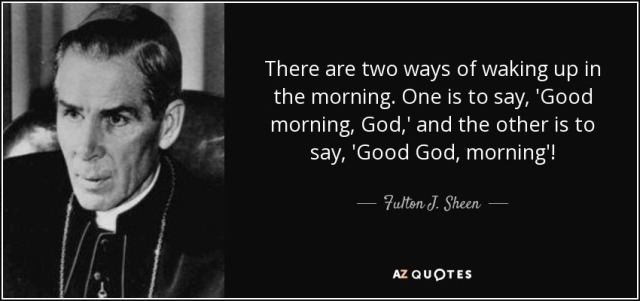 Sheen - quote-there-are-two-ways-of-waking-up-in-the-morning-one-is-to-say-good-morning-god-and-the-fulton-j-sheen-49-75-37
